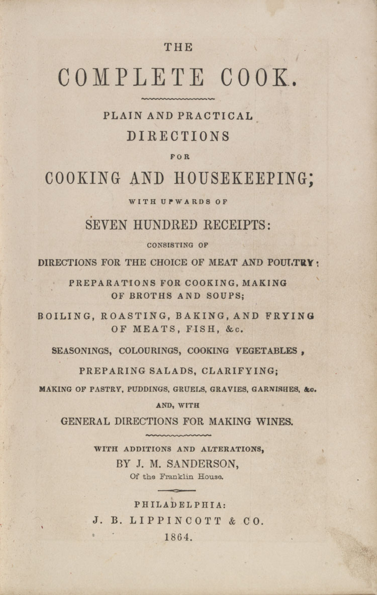 The complete cook : plain and practical directions for cooking and housekeeping, with upwards of seven hundred receipts : consisting of directions for the choice of meat and poultry ... and with general directions for making wines