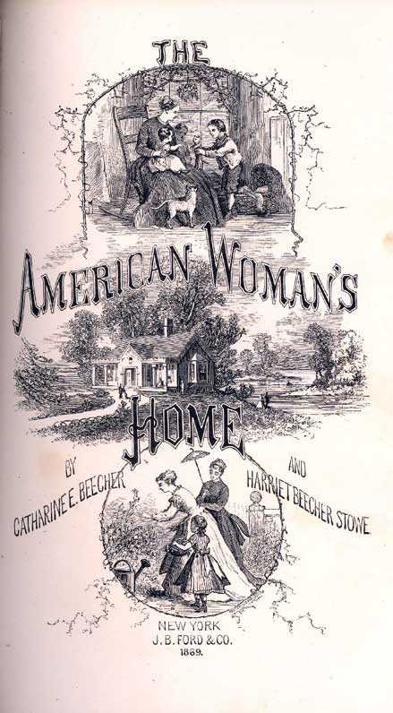 The American woman's home, or, Principles of domestic science : being a guide to the formation and maintenance of economical, healthful, beautiful, and Christian homes