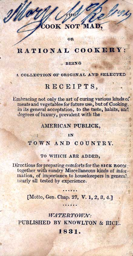 The cook not mad, or, Rational cookery : being a collection of original and selected receipts ... prevalent with the American publick in town and country ... to which are added directions for preparing comforts for the sick room, together with sundry m...