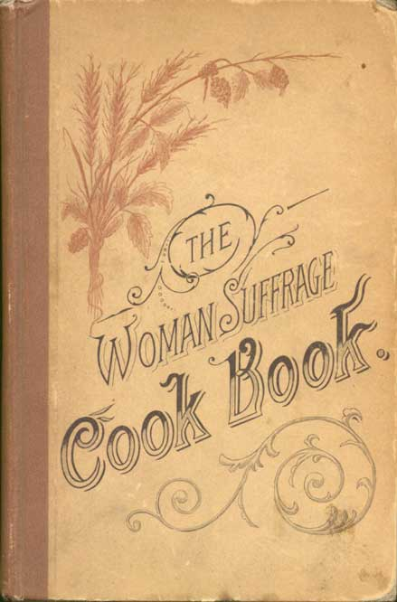 The Woman suffrage cook book : containing thoroughly tested and reliable recipes for cooking, directions for the care of the sick, and practical suggestions ...