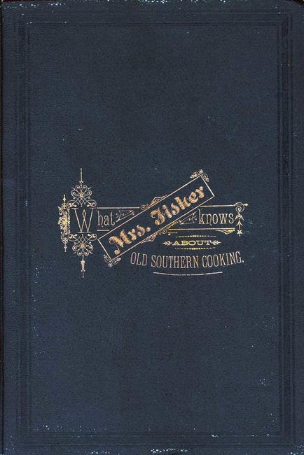 What Mrs. Fisher knows about old southern cooking, soups, pickles, preserves, etc. ...